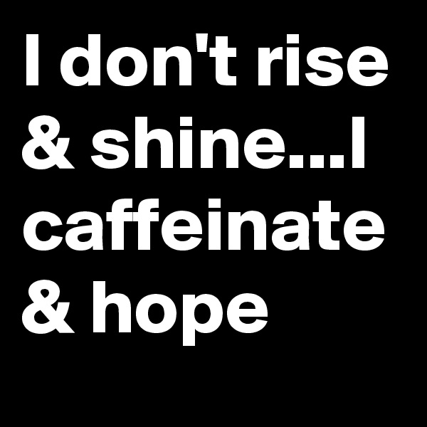 I don't rise & shine...I caffeinate & hope
