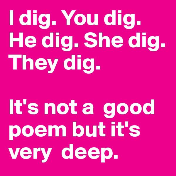 I dig. You dig. He dig. She dig. They dig.   It's not a  good poem but it's very  deep.