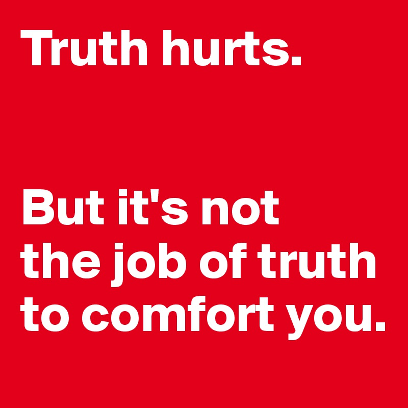 Truth hurts.    But it's not  the job of truth to comfort you.