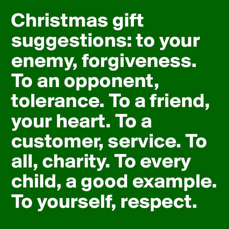 Christmas gift suggestions: to your enemy, forgiveness. To an ...