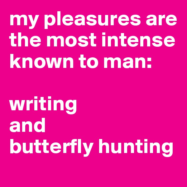 my pleasures are the most intense known to man:   writing  and  butterfly hunting