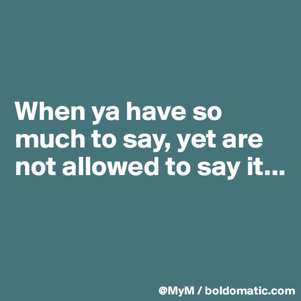 When ya have so much to say, yet are not allowed to say it...