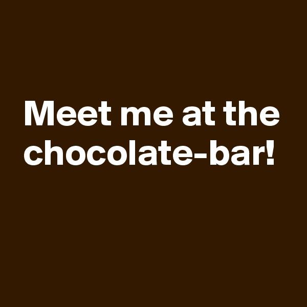 Meet me at the  chocolate-bar!
