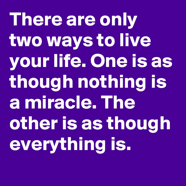 There are only two ways to live your life. One is as though nothing is a miracle. The other is as though everything is.