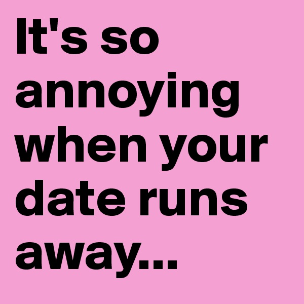 It's so annoying when your date runs away...