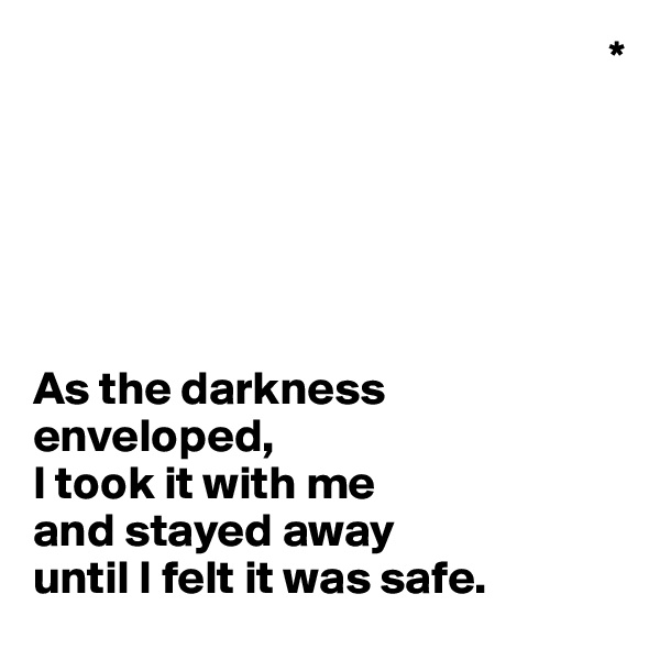 *       As the darkness enveloped,  I took it with me  and stayed away  until I felt it was safe.