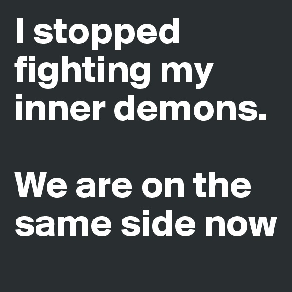 I stopped fighting my inner demons.  We are on the same side now