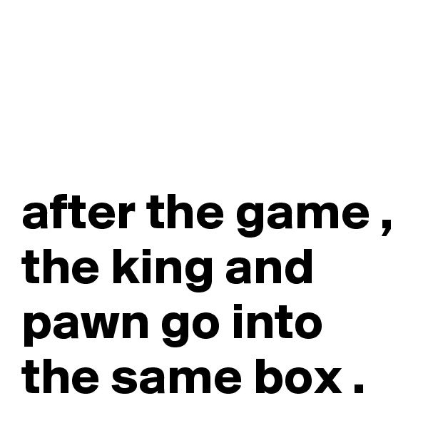 after the game , the king and pawn go into the same box .
