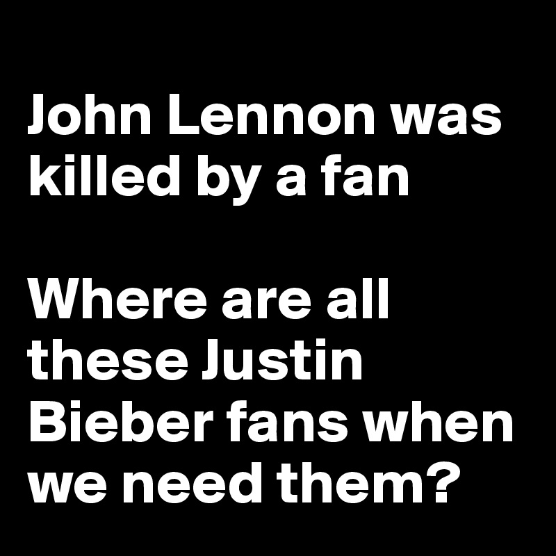 John Lennon was killed by a fan  Where are all these Justin Bieber fans when we need them?