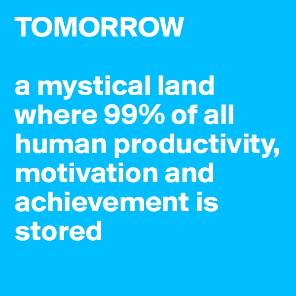 TOMORROW  a mystical land where 99% of all human productivity, motivation and achievement is stored