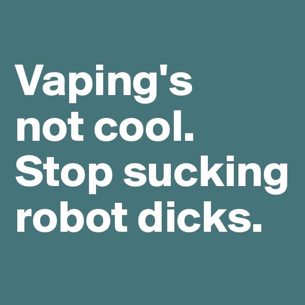 Vaping's  not cool. Stop sucking robot dicks.