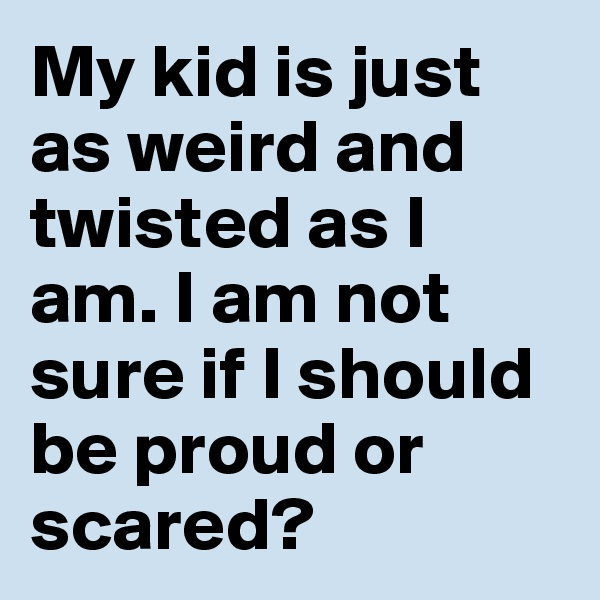 My kid is just as weird and twisted as I am. I am not sure if I should be proud or scared?