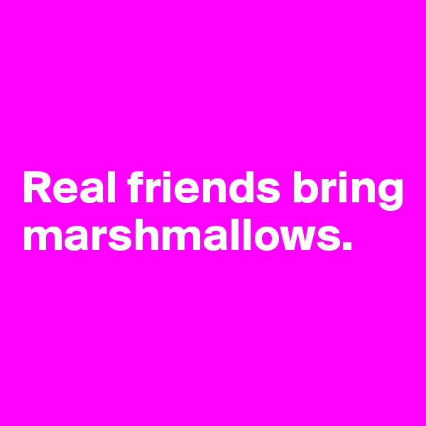 Real friends bring marshmallows.