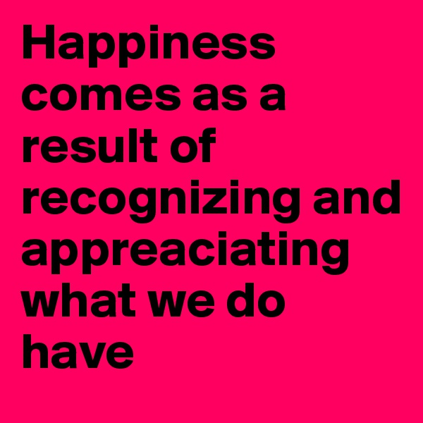 Happiness comes as a result of recognizing and appreaciating what we do have