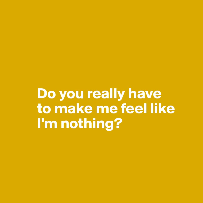 Do you really have           to make me feel like           I'm nothing?