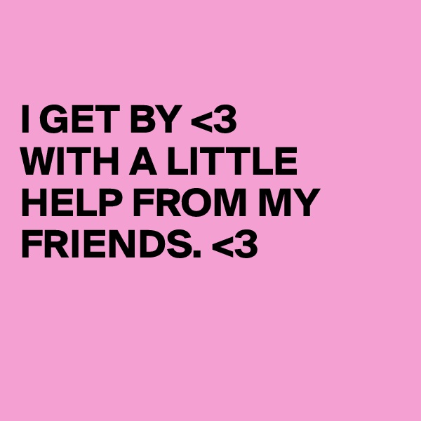 I GET BY <3 WITH A LITTLE HELP FROM MY FRIENDS. <3