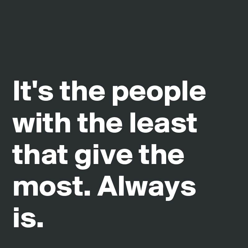 It's the people with the least that give the most. Always is.