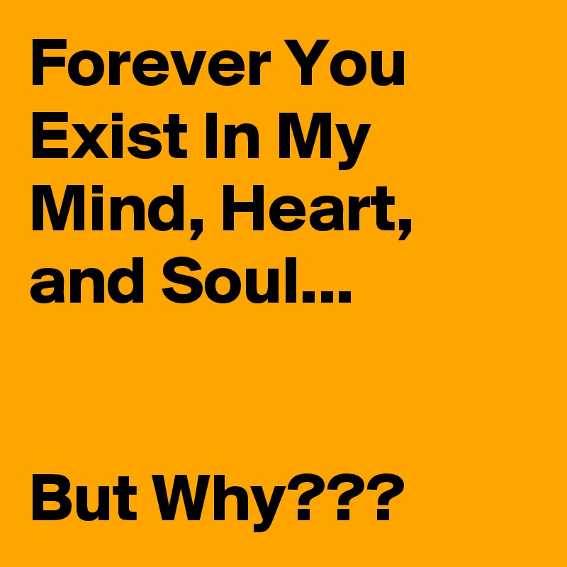 Forever You Exist In My Mind, Heart, and Soul...   But Why???