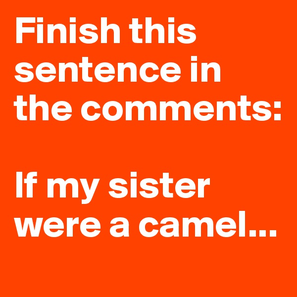 Finish this sentence in the comments:   If my sister were a camel...