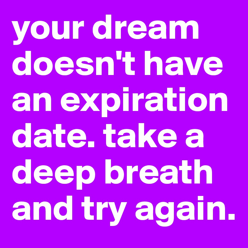 Your Dream Doesnt Have An Expiration Date Take A Deep Breath And Try