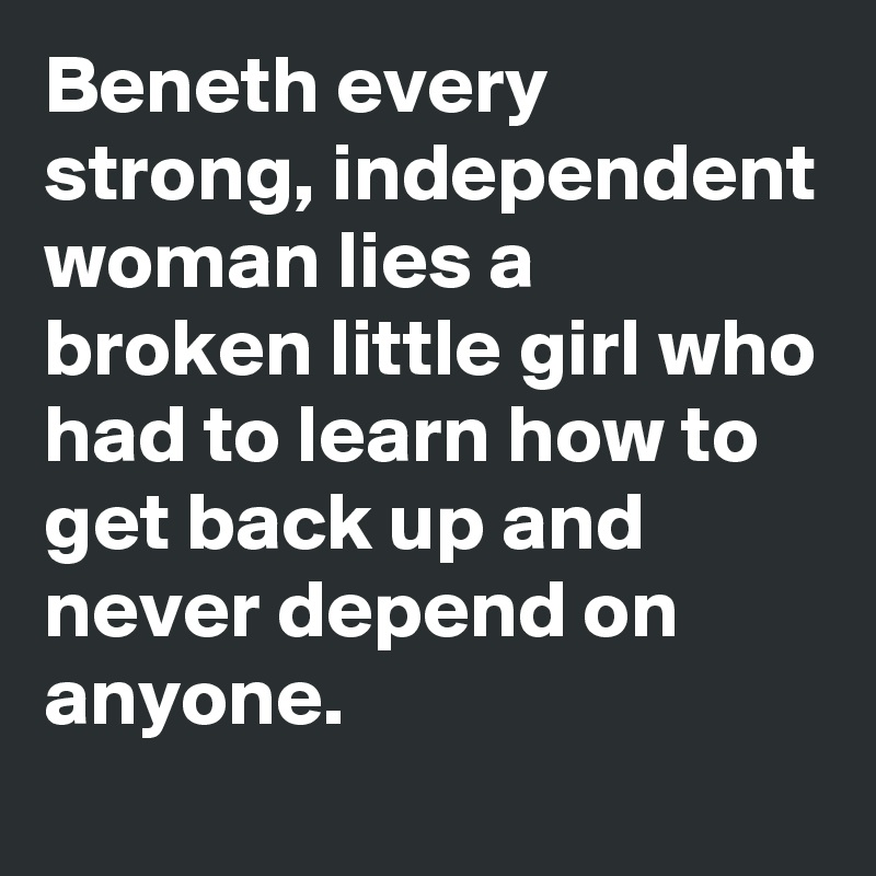 Beneth every strong, independent woman lies a broken little girl who had to learn how to get back up and never depend on anyone.