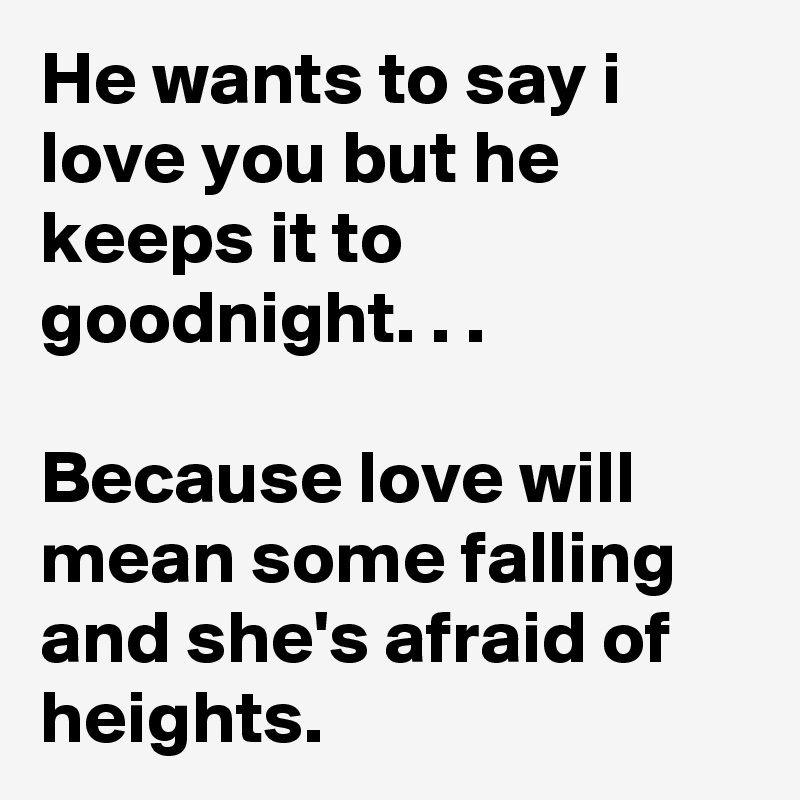 He wants to say i love you but he keeps it to goodnight. . .  Because love will mean some falling and she's afraid of heights.