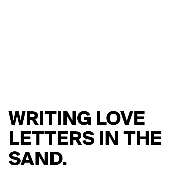 WRITING LOVE LETTERS IN THE SAND.