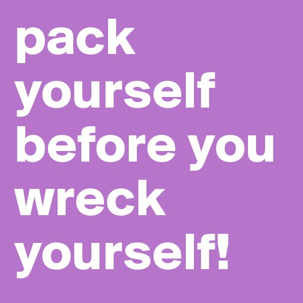 pack yourself before you wreck yourself!