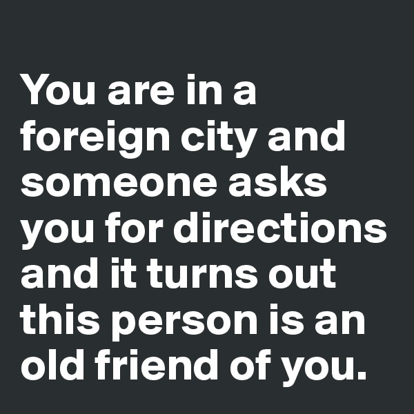 You are in a foreign city and someone asks you for directions and it turns out this person is an old friend of you.