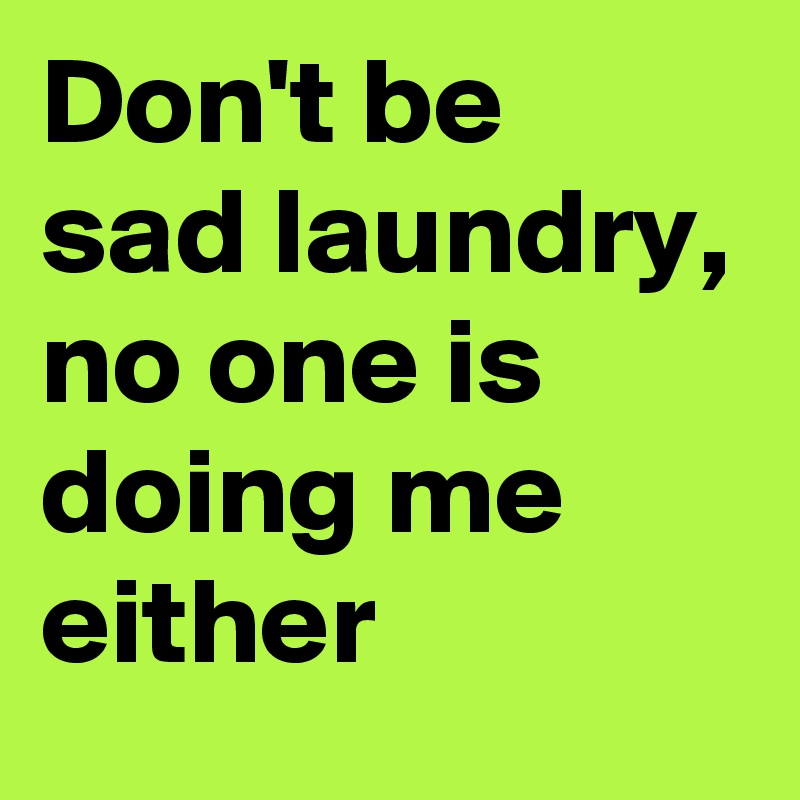 Don't be sad laundry, no one is doing me either