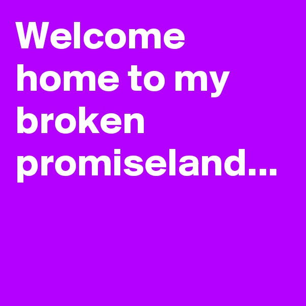 Welcome home to my broken promiseland...