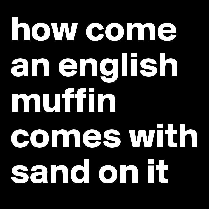 how come an english muffin comes with sand on it