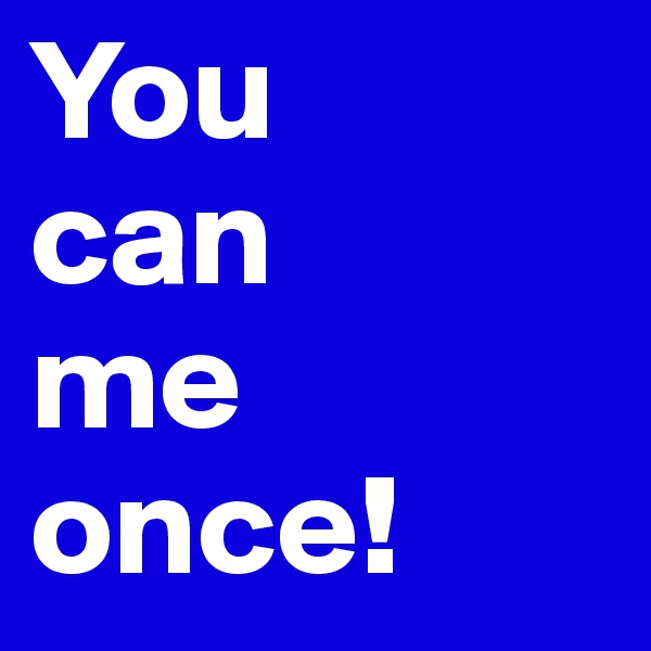 You can me once!