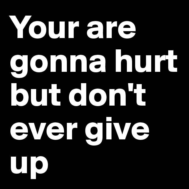 Your are gonna hurt but don't ever give up