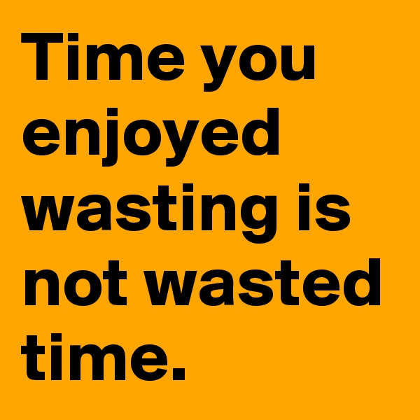 Time you enjoyed wasting is not wasted time.