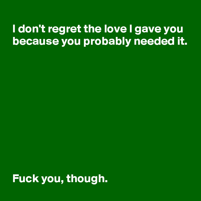 I don't regret the love I gave you   because you probably needed it.            Fuck you, though.