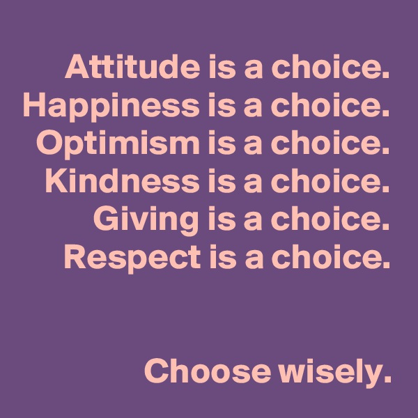 Attitude is a choice. Happiness is a choice. Optimism is a choice. Kindness is a choice. Giving is a choice. Respect is a choice.   Choose wisely.