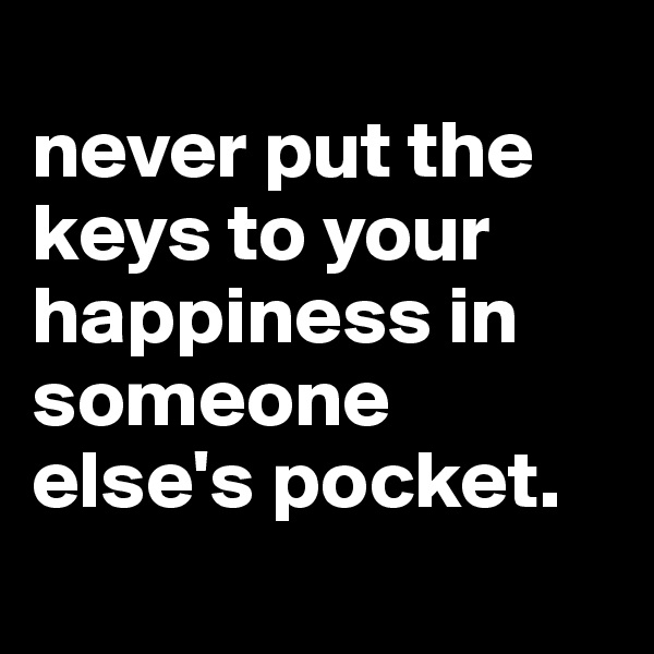 never put the keys to your happiness in someone else's pocket.