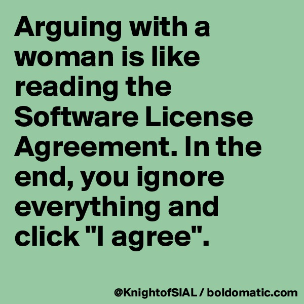 """Arguing with a woman is like reading the Software License Agreement. In the end, you ignore everything and click """"I agree""""."""