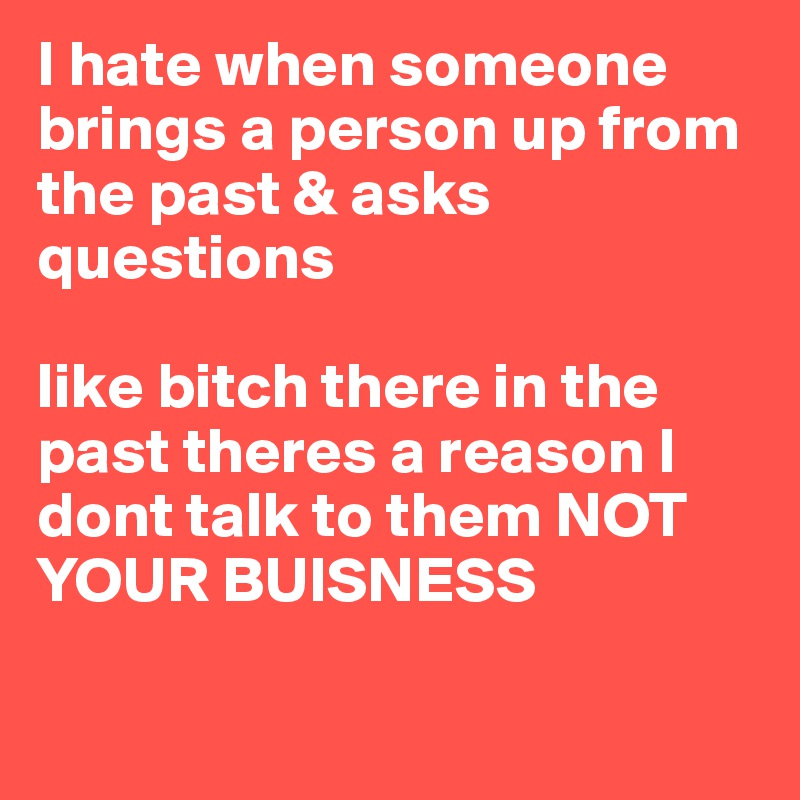 I hate when someone brings a person up from the past & asks questions  like bitch there in the past theres a reason I dont talk to them NOT YOUR BUISNESS