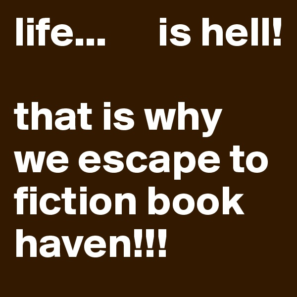 life...      is hell!  that is why we escape to fiction book haven!!!
