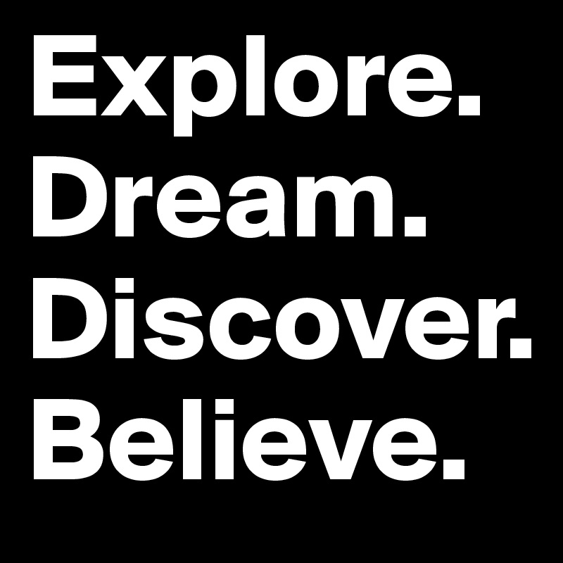 Explore. Dream. Discover. Believe.
