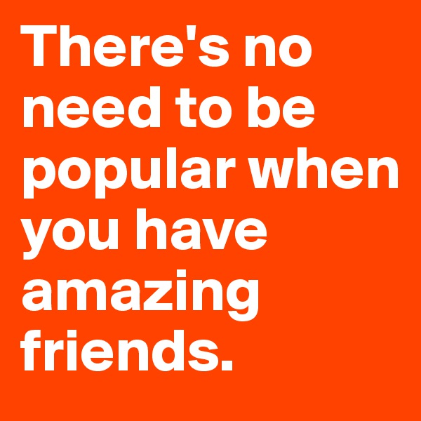 There's no need to be popular when you have amazing friends.