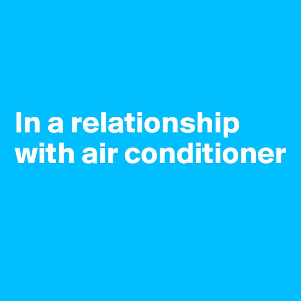 In a relationship with air conditioner