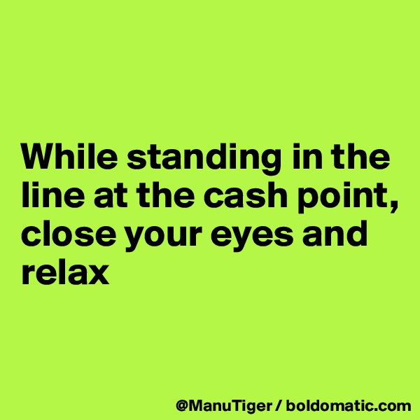 While standing in the line at the cash point,  close your eyes and relax
