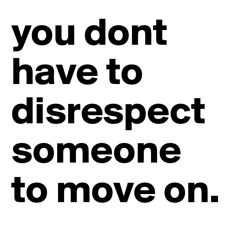 you dont have to disrespect someone to move on.