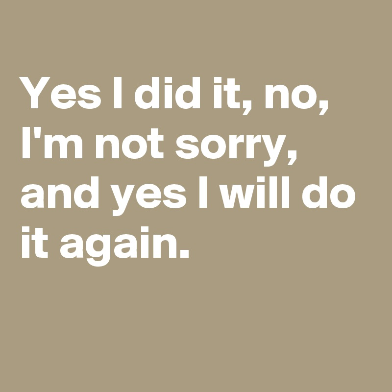 Sometimes it's all one needs Yes-I-did-it-no-I-m-not-sorry-and-yes-I-will-do-i?size=800