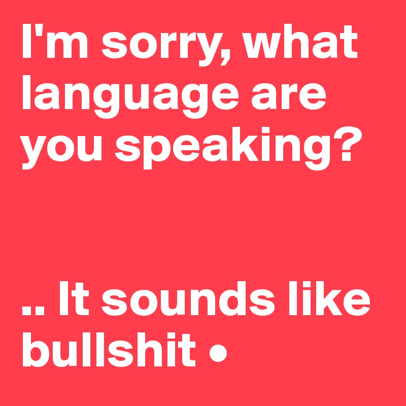 I'm sorry, what language are you speaking?   .. It sounds like bullshit •