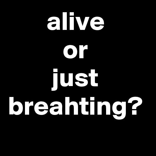 alive or just breahting?