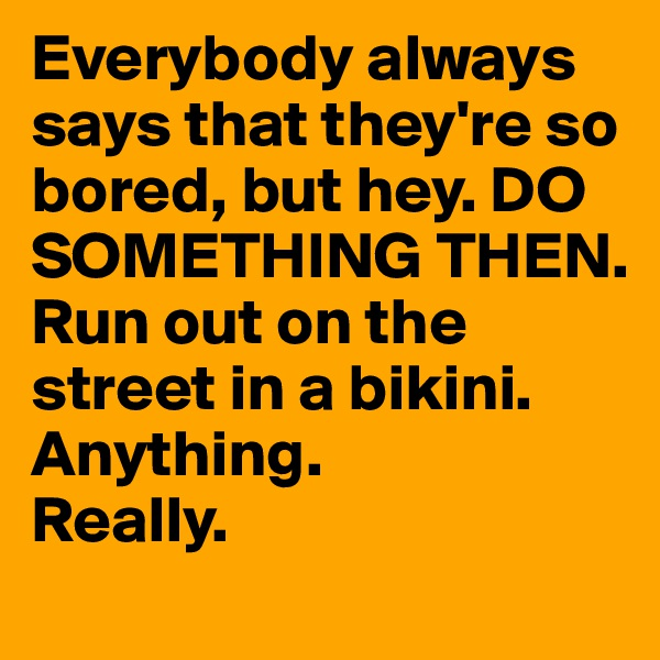 Everybody always says that they're so bored, but hey. DO SOMETHING THEN. Run out on the street in a bikini.  Anything.  Really.